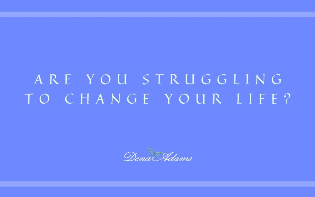 Are you struggling with changing your life