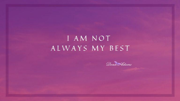 I Am Not Always My Best